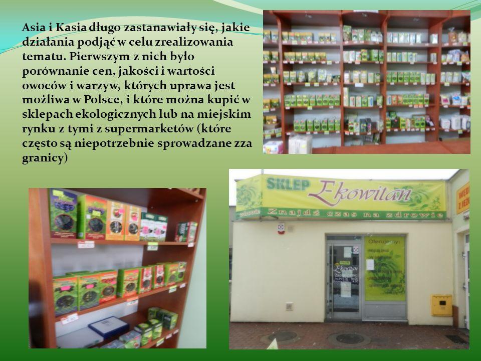 Asia i Kasia długo zastanawiały się, jakie działania podjąć w celu zrealizowania tematu. Pierwszym z nich było porównanie cen, jakości i wartości owoców i warzyw, których uprawa jest możliwa w Polsce, i które można kupić w sklepach ekologicznych lub na miejskim rynku z tymi z supermarketów (które często są niepotrzebnie sprowadzane zza granicy)