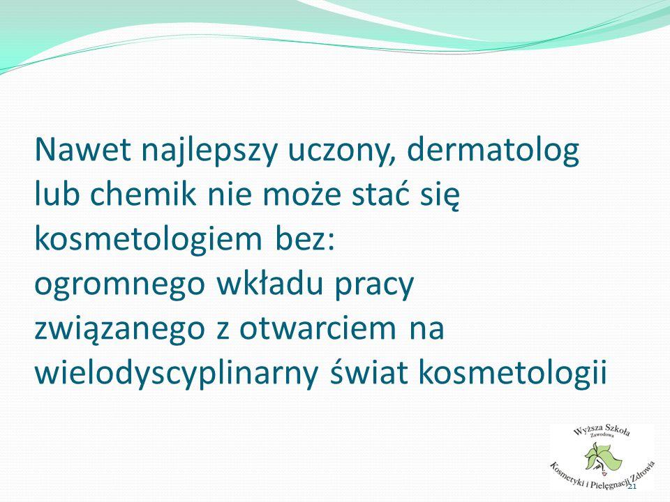 Nawet najlepszy uczony, dermatolog lub chemik nie może stać się kosmetologiem bez: ogromnego wkładu pracy związanego z otwarciem na wielodyscyplinarny świat kosmetologii