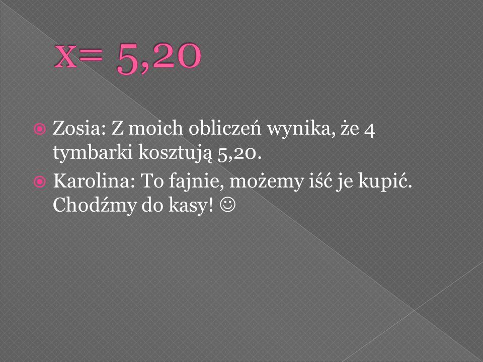 x= 5,20 Zosia: Z moich obliczeń wynika, że 4 tymbarki kosztują 5,20.