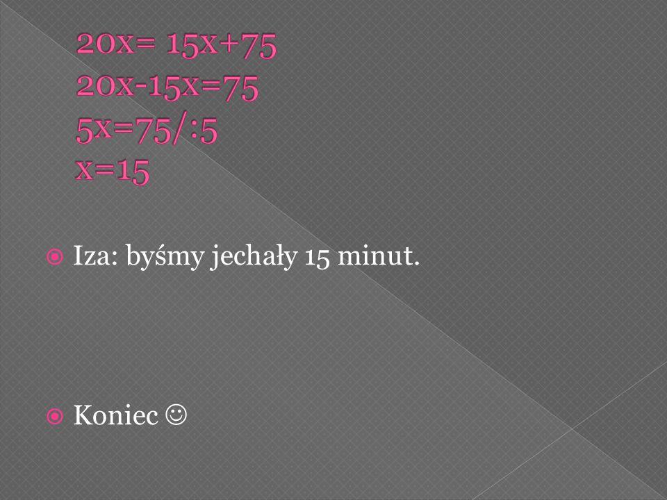 20x= 15x+75 20x-15x=75 5x=75/:5 x=15 Iza: byśmy jechały 15 minut.