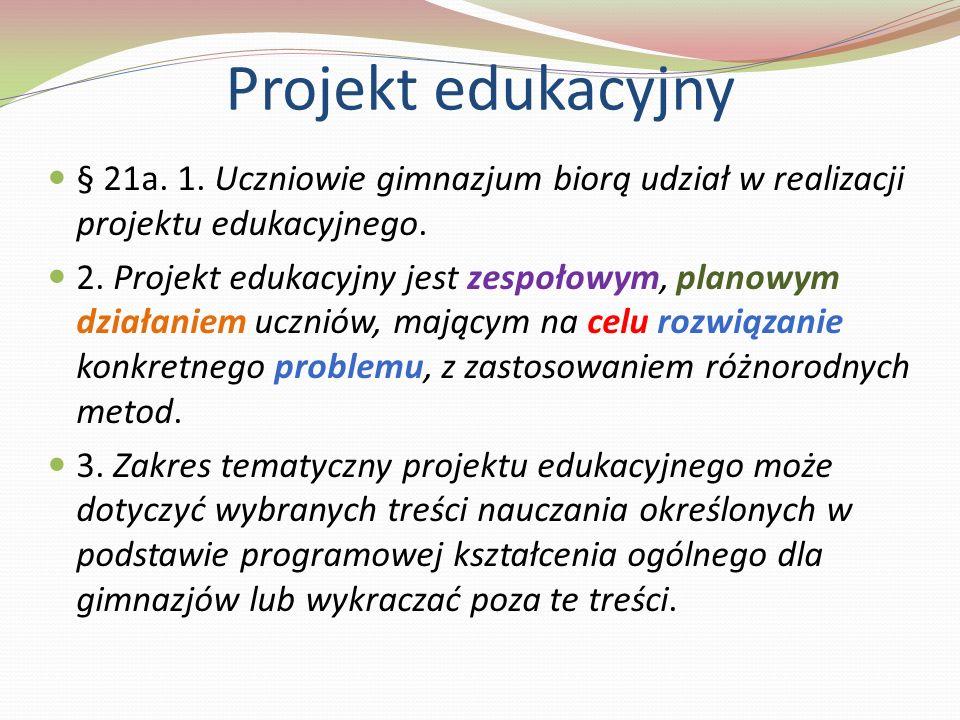 Projekt edukacyjny § 21a. 1. Uczniowie gimnazjum biorą udział w realizacji projektu edukacyjnego.