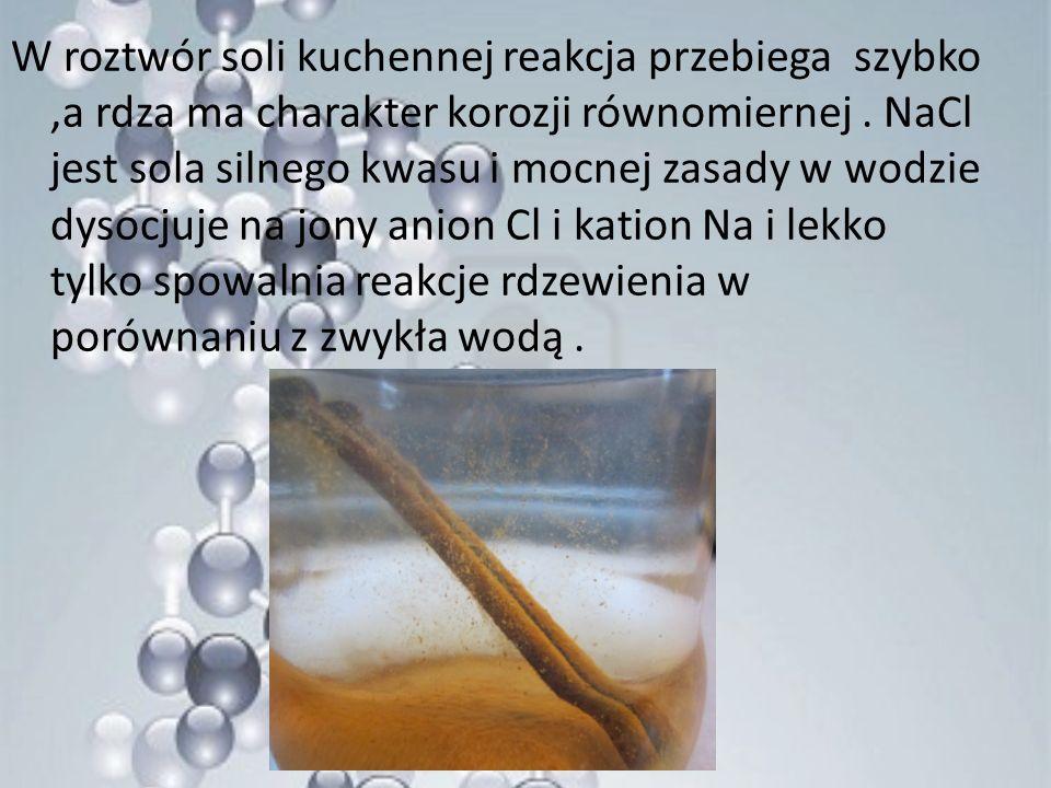 W roztwór soli kuchennej reakcja przebiega szybko ,a rdza ma charakter korozji równomiernej .
