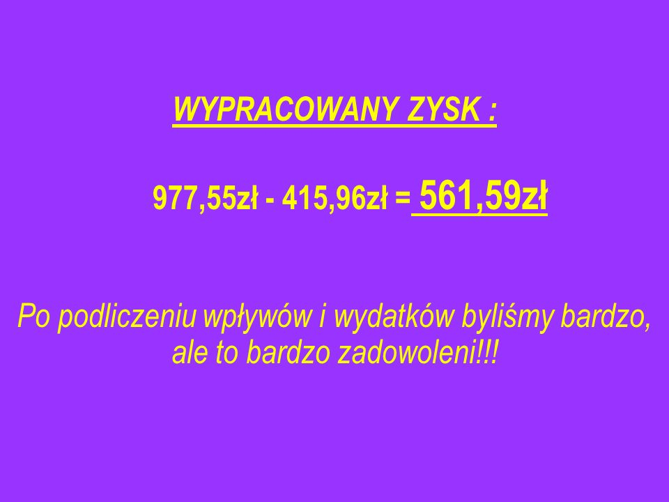 WYPRACOWANY ZYSK : 977,55zł - 415,96zł = 561,59zł.