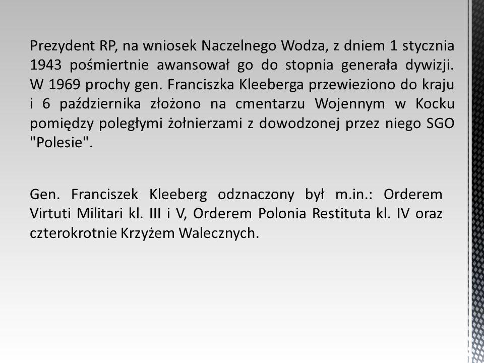 Prezydent RP, na wniosek Naczelnego Wodza, z dniem 1 stycznia 1943 pośmiertnie awansował go do stopnia generała dywizji. W 1969 prochy gen. Franciszka Kleeberga przewieziono do kraju i 6 października złożono na cmentarzu Wojennym w Kocku pomiędzy poległymi żołnierzami z dowodzonej przez niego SGO Polesie .