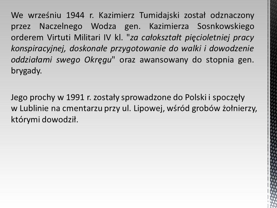 We wrześniu 1944 r. Kazimierz Tumidajski został odznaczony przez Naczelnego Wodza gen. Kazimierza Sosnkowskiego orderem Virtuti Militari IV kl. za całokształt pięcioletniej pracy konspiracyjnej, doskonałe przygotowanie do walki i dowodzenie oddziałami swego Okręgu oraz awansowany do stopnia gen. brygady.