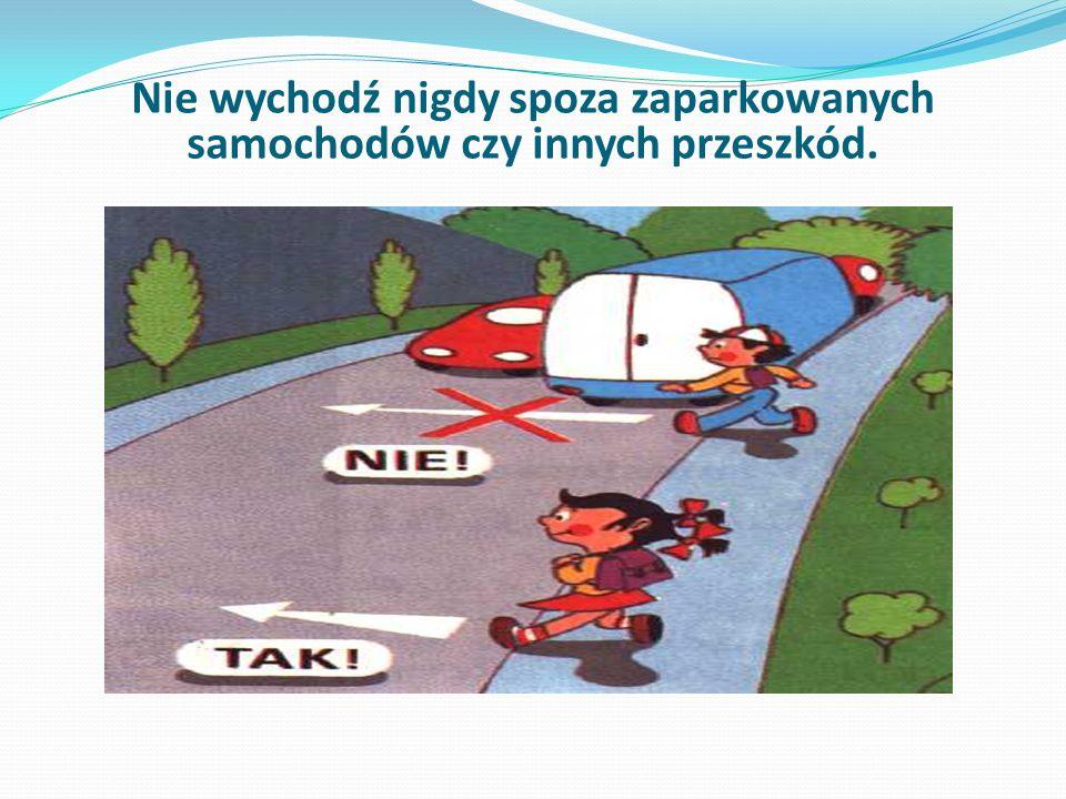 Nie wychodź nigdy spoza zaparkowanych samochodów czy innych przeszkód.