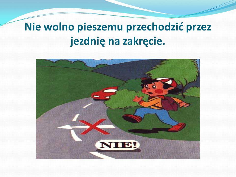 Nie wolno pieszemu przechodzić przez jezdnię na zakręcie.