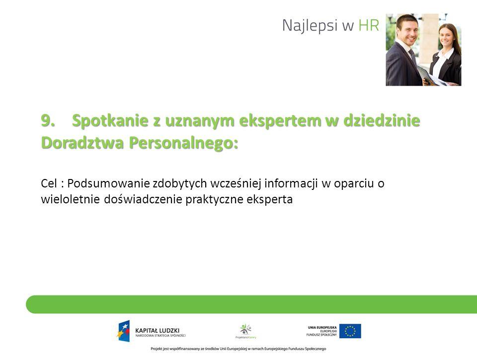 9. Spotkanie z uznanym ekspertem w dziedzinie Doradztwa Personalnego: Cel : Podsumowanie zdobytych wcześniej informacji w oparciu o wieloletnie doświadczenie praktyczne eksperta