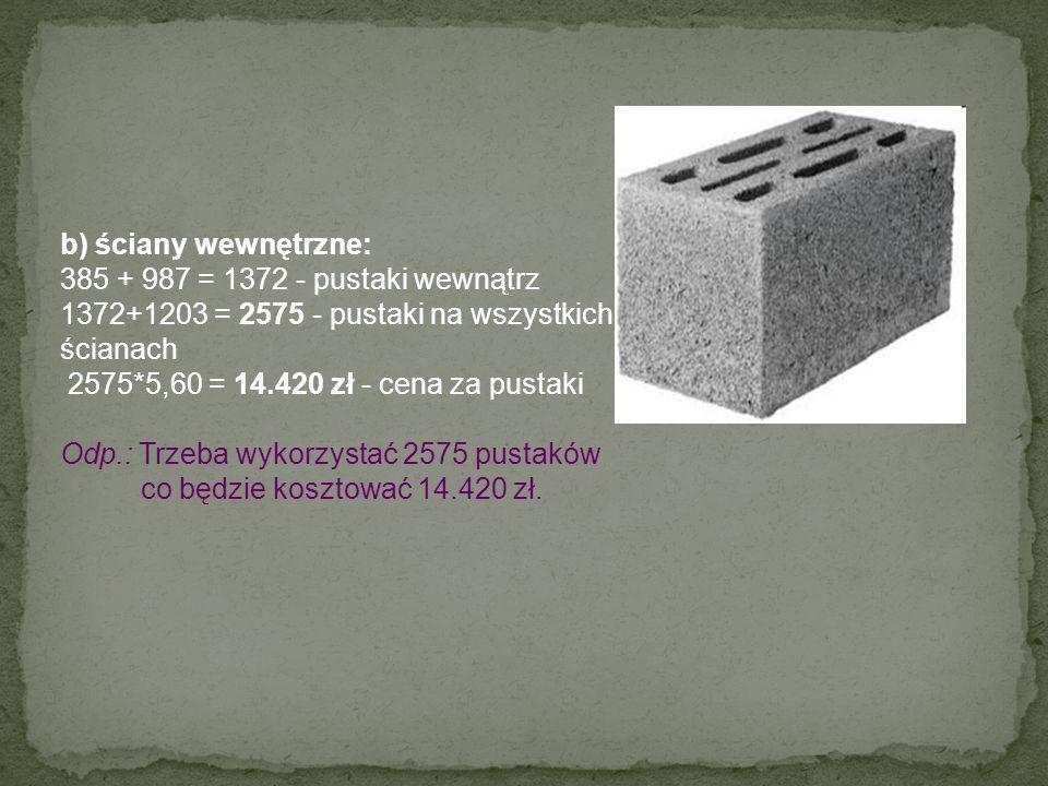 b) ściany wewnętrzne: 385 + 987 = 1372 - pustaki wewnątrz. 1372+1203 = 2575 - pustaki na wszystkich.