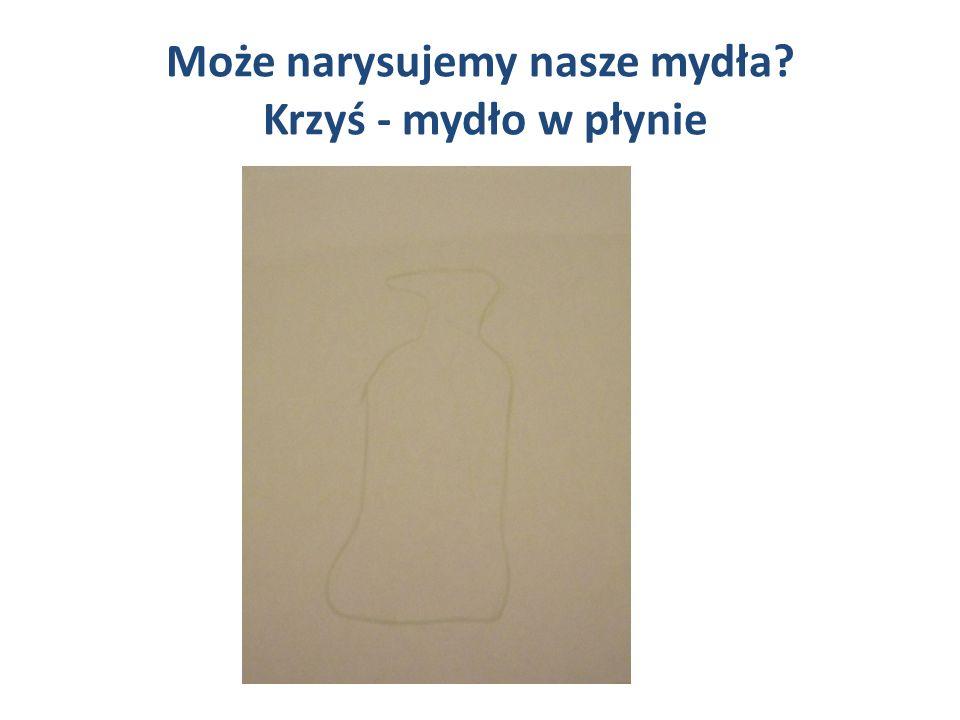 Może narysujemy nasze mydła Krzyś - mydło w płynie