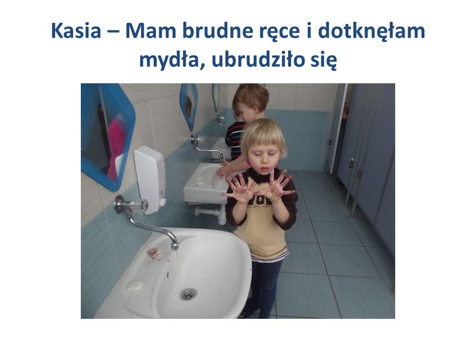 Kasia – Mam brudne ręce i dotknęłam mydła, ubrudziło się