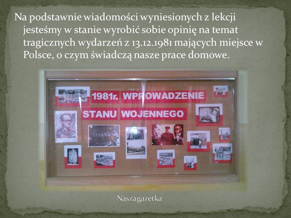 Na podstawnie wiadomości wyniesionych z lekcji jesteśmy w stanie wyrobić sobie opinię na temat tragicznych wydarzeń z 13.12.1981 mających miejsce w Polsce, o czym świadczą nasze prace domowe.