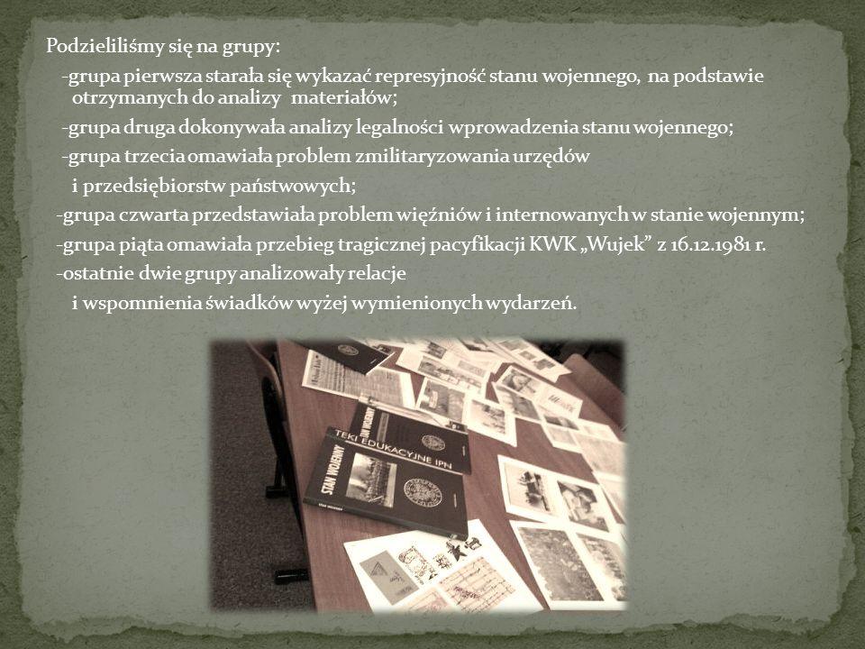 """Podzieliliśmy się na grupy: -grupa pierwsza starała się wykazać represyjność stanu wojennego, na podstawie otrzymanych do analizy materiałów; -grupa druga dokonywała analizy legalności wprowadzenia stanu wojennego; -grupa trzecia omawiała problem zmilitaryzowania urzędów i przedsiębiorstw państwowych; -grupa czwarta przedstawiała problem więźniów i internowanych w stanie wojennym; -grupa piąta omawiała przebieg tragicznej pacyfikacji KWK """"Wujek z 16.12.1981 r."""