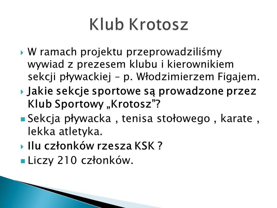 Klub Krotosz W ramach projektu przeprowadziliśmy wywiad z prezesem klubu i kierownikiem sekcji pływackiej – p. Włodzimierzem Figajem.
