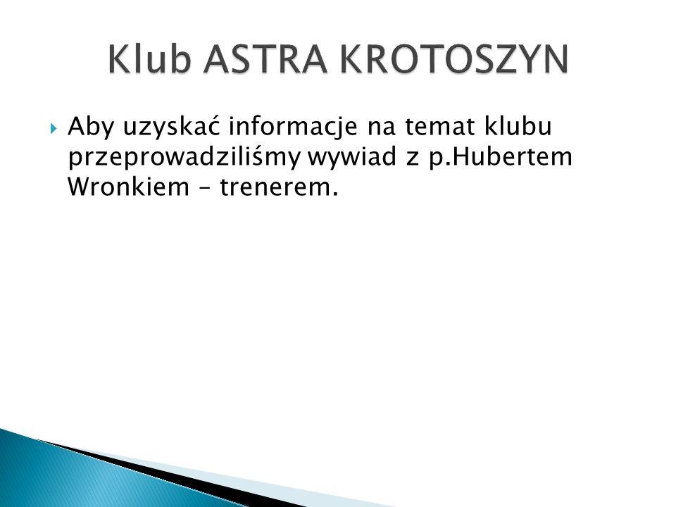 Klub ASTRA KROTOSZYN Aby uzyskać informacje na temat klubu przeprowadziliśmy wywiad z p.Hubertem Wronkiem – trenerem.