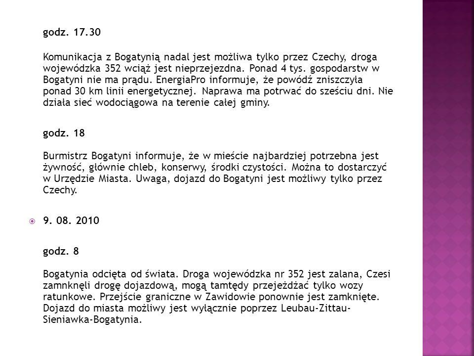 godz. 17.30 Komunikacja z Bogatynią nadal jest możliwa tylko przez Czechy, droga wojewódzka 352 wciąż jest nieprzejezdna. Ponad 4 tys. gospodarstw w Bogatyni nie ma prądu. EnergiaPro informuje, że powódź zniszczyła ponad 30 km linii energetycznej. Naprawa ma potrwać do sześciu dni. Nie działa sieć wodociągowa na terenie całej gminy.