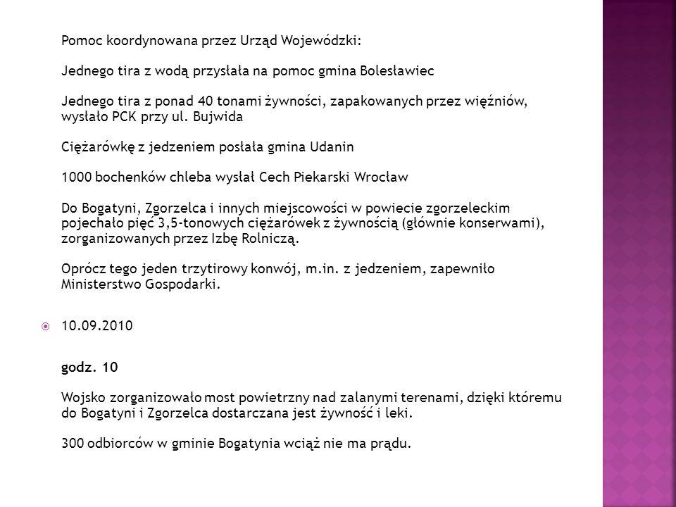 Pomoc koordynowana przez Urząd Wojewódzki: Jednego tira z wodą przysłała na pomoc gmina Bolesławiec Jednego tira z ponad 40 tonami żywności, zapakowanych przez więźniów, wysłało PCK przy ul. Bujwida Ciężarówkę z jedzeniem posłała gmina Udanin 1000 bochenków chleba wysłał Cech Piekarski Wrocław Do Bogatyni, Zgorzelca i innych miejscowości w powiecie zgorzeleckim pojechało pięć 3,5-tonowych ciężarówek z żywnością (głównie konserwami), zorganizowanych przez Izbę Rolniczą. Oprócz tego jeden trzytirowy konwój, m.in. z jedzeniem, zapewniło Ministerstwo Gospodarki.