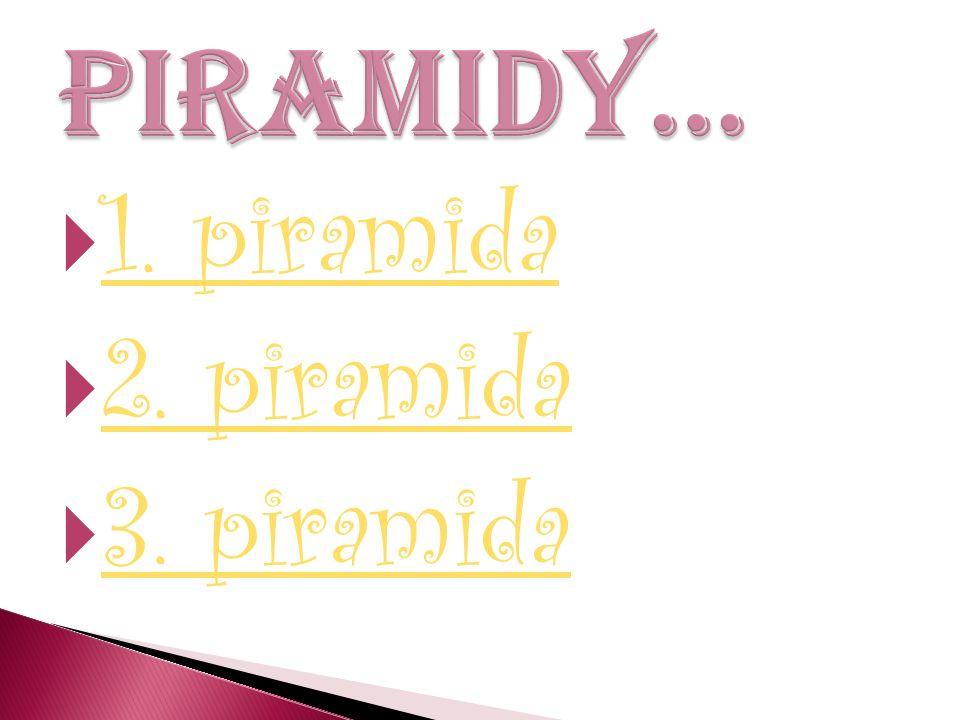 Piramidy… 1. piramida 2. piramida 3. piramida