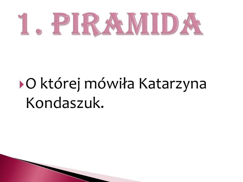 1. piramida O której mówiła Katarzyna Kondaszuk.