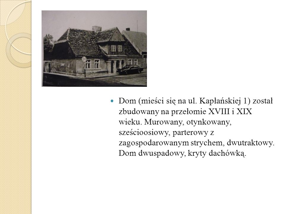 Dom (mieści się na ul. Kapłańskiej 1) został zbudowany na przełomie XVIII i XIX wieku.
