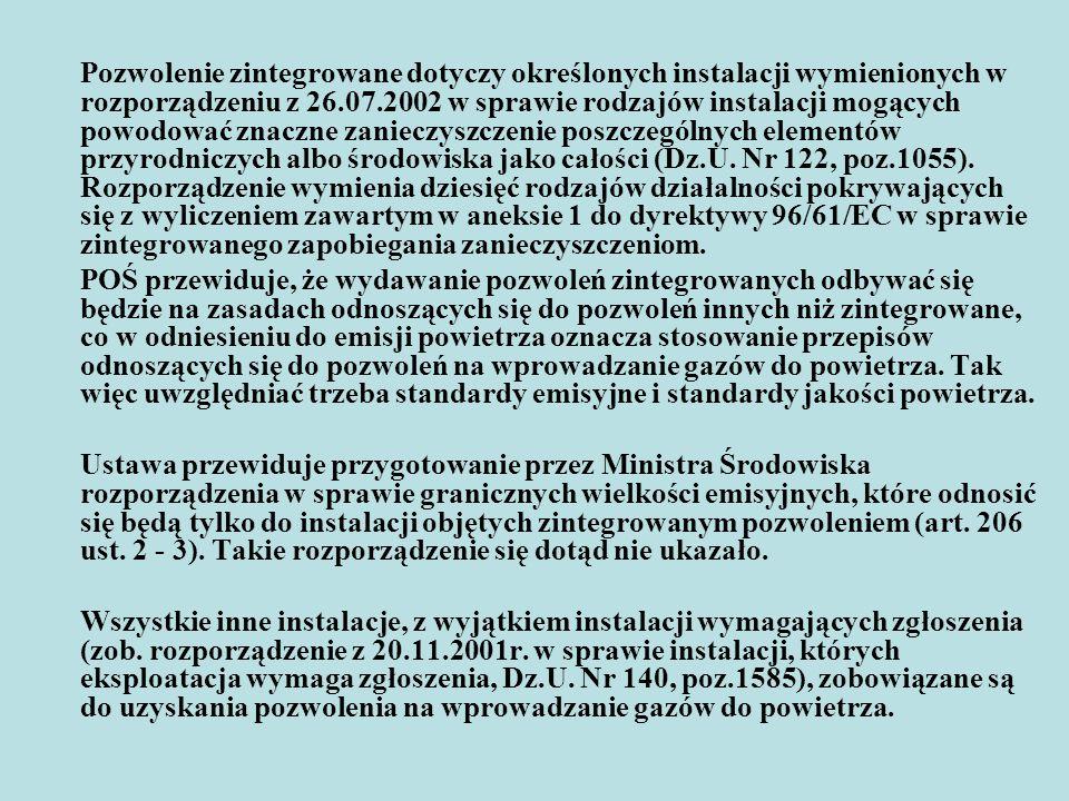 Pozwolenie zintegrowane dotyczy określonych instalacji wymienionych w rozporządzeniu z 26.07.2002 w sprawie rodzajów instalacji mogących powodować znaczne zanieczyszczenie poszczególnych elementów przyrodniczych albo środowiska jako całości (Dz.U. Nr 122, poz.1055). Rozporządzenie wymienia dziesięć rodzajów działalności pokrywających się z wyliczeniem zawartym w aneksie 1 do dyrektywy 96/61/EC w sprawie zintegrowanego zapobiegania zanieczyszczeniom.