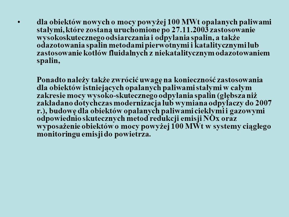 dla obiektów nowych o mocy powyżej 100 MWt opalanych paliwami stałymi, które zostaną uruchomione po 27.11.2003 zastosowanie wysokoskutecznego odsiarczania i odpylania spalin, a także odazotowania spalin metodami pierwotnymi i katalitycznymi lub zastosowanie kotłów fluidalnych z niekatalitycznym odazotowaniem spalin,