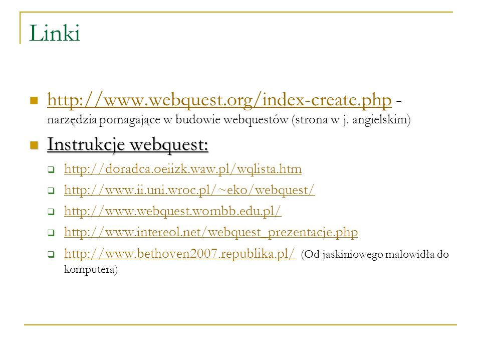 Linki http://www.webquest.org/index-create.php - narzędzia pomagające w budowie webquestów (strona w j. angielskim)