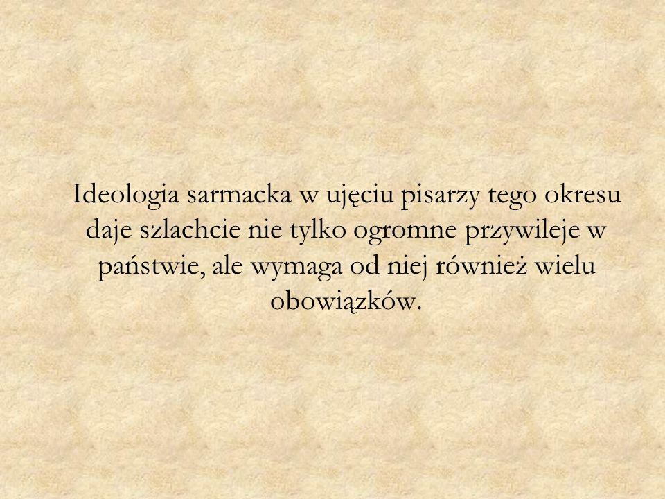 Ideologia sarmacka w ujęciu pisarzy tego okresu daje szlachcie nie tylko ogromne przywileje w państwie, ale wymaga od niej również wielu obowiązków.
