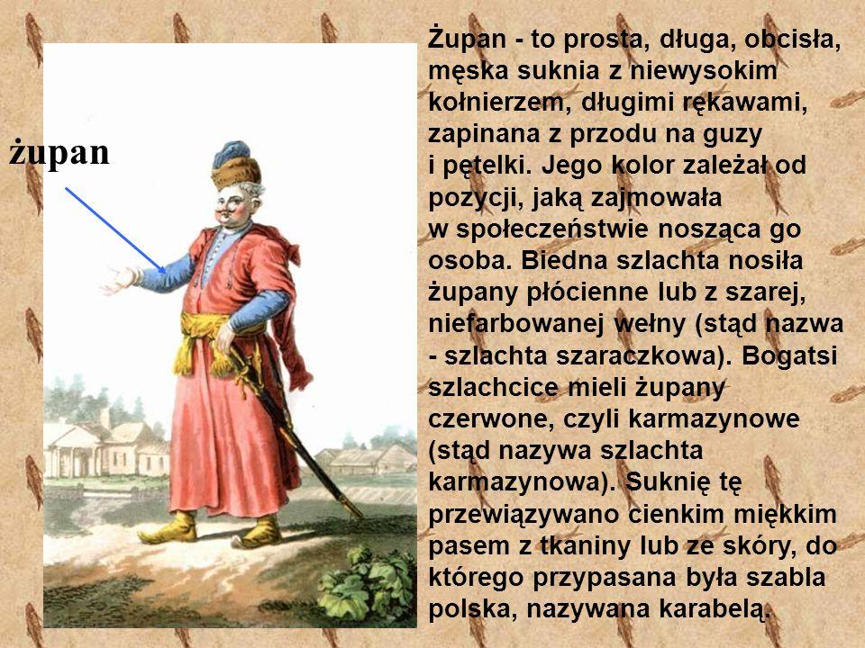 Żupan - to prosta, długa, obcisła, męska suknia z niewysokim kołnierzem, długimi rękawami, zapinana z przodu na guzy i pętelki. Jego kolor zależał od pozycji, jaką zajmowała w społeczeństwie nosząca go osoba. Biedna szlachta nosiła żupany płócienne lub z szarej, niefarbowanej wełny (stąd nazwa - szlachta szaraczkowa). Bogatsi szlachcice mieli żupany czerwone, czyli karmazynowe (stąd nazywa szlachta karmazynowa). Suknię tę przewiązywano cienkim miękkim pasem z tkaniny lub ze skóry, do którego przypasana była szabla polska, nazywana karabelą.