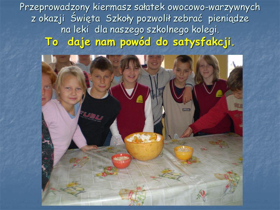 Przeprowadzony kiermasz sałatek owocowo-warzywnych z okazji Święta Szkoły pozwolił zebrać pieniądze na leki dla naszego szkolnego kolegi.