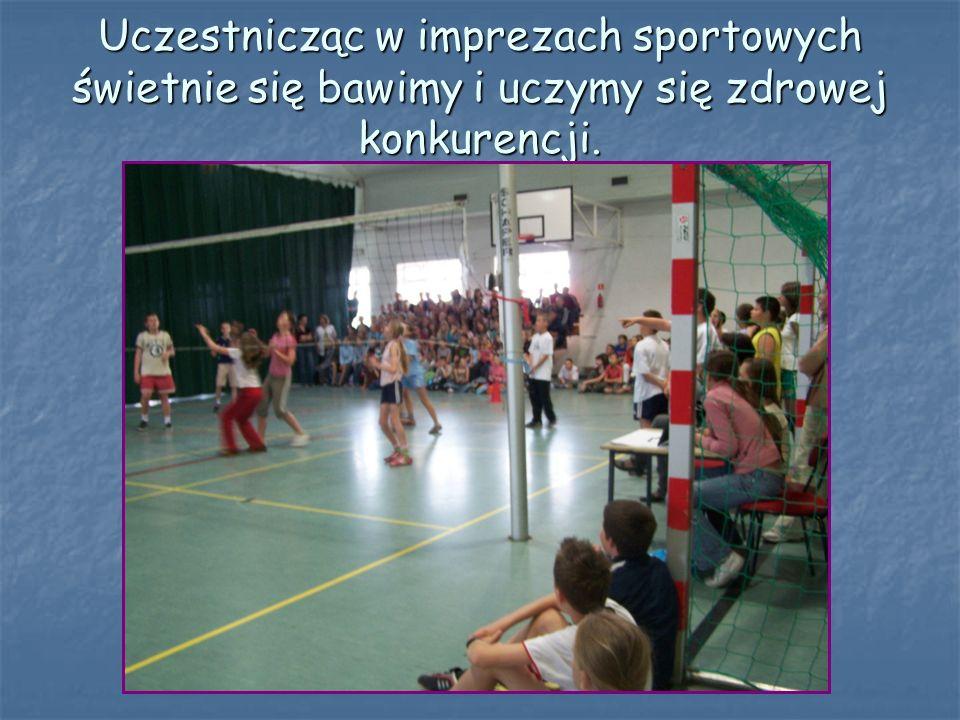 Uczestnicząc w imprezach sportowych świetnie się bawimy i uczymy się zdrowej konkurencji.