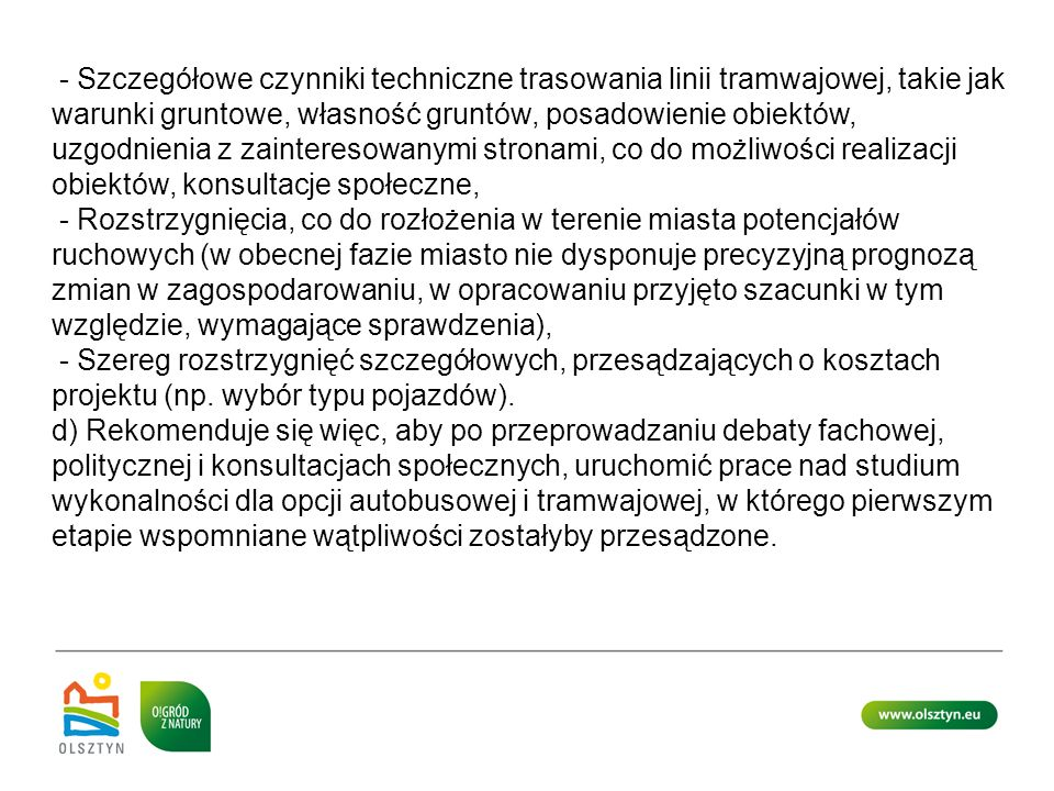 - Szczegółowe czynniki techniczne trasowania linii tramwajowej, takie jak warunki gruntowe, własność gruntów, posadowienie obiektów, uzgodnienia z zainteresowanymi stronami, co do możliwości realizacji obiektów, konsultacje społeczne,