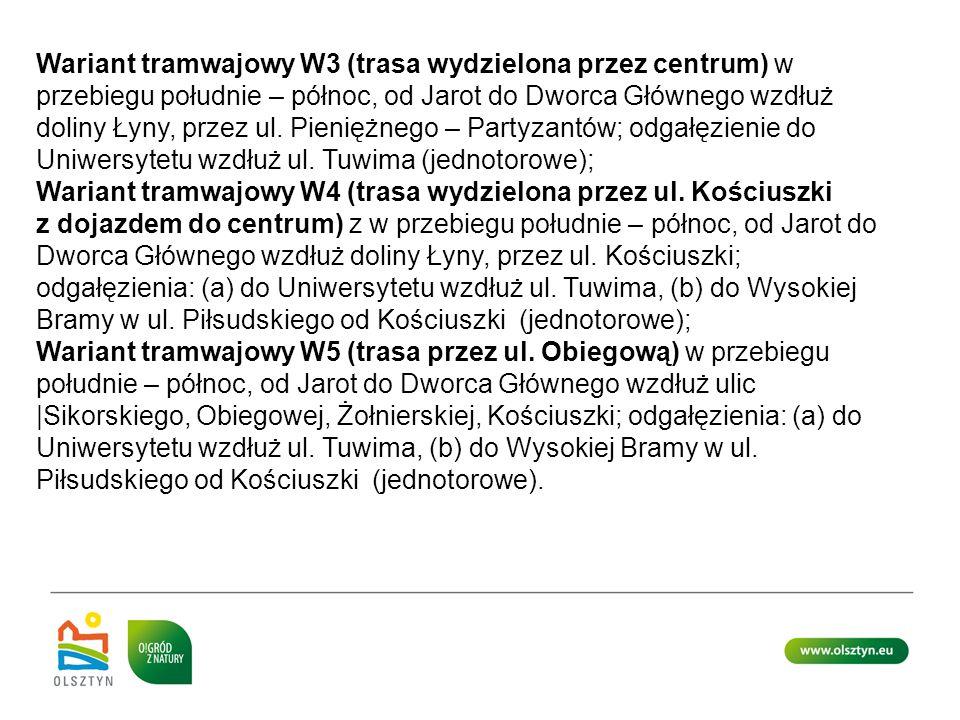 Wariant tramwajowy W3 (trasa wydzielona przez centrum) w przebiegu południe – północ, od Jarot do Dworca Głównego wzdłuż doliny Łyny, przez ul. Pieniężnego – Partyzantów; odgałęzienie do Uniwersytetu wzdłuż ul. Tuwima (jednotorowe);