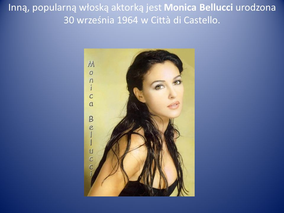 Inną, popularną włoską aktorką jest Monica Bellucci urodzona 30 września 1964 w Città di Castello.