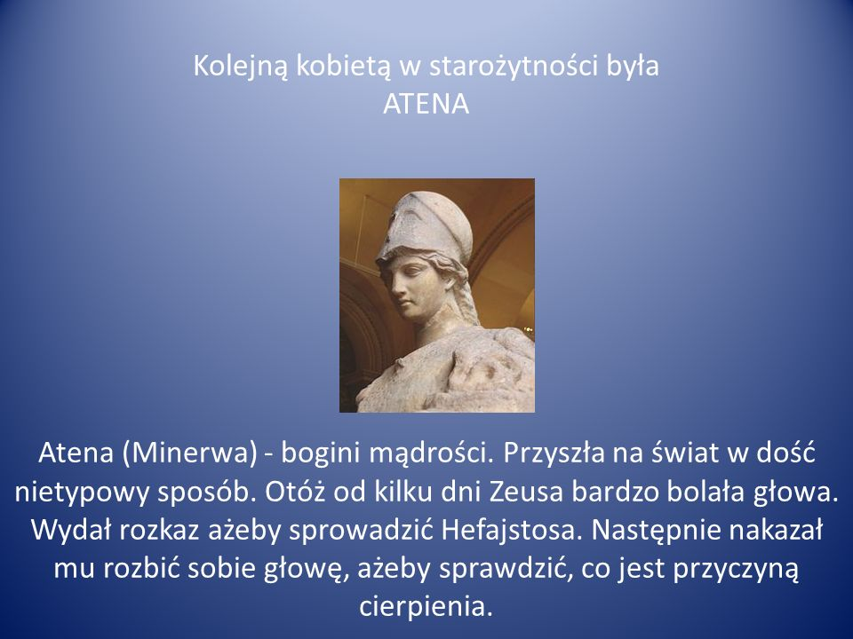 Kolejną kobietą w starożytności była ATENA Atena (Minerwa) - bogini mądrości.