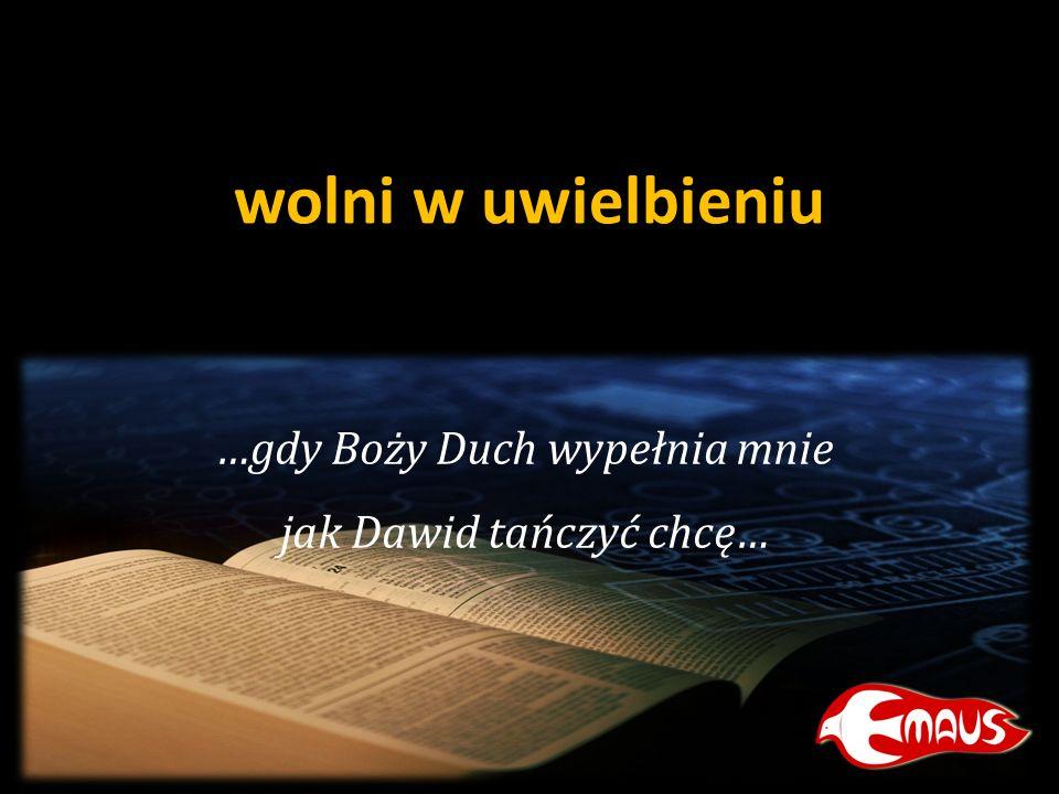 …gdy Boży Duch wypełnia mnie jak Dawid tańczyć chcę…