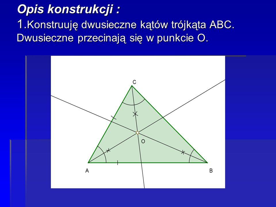 Opis konstrukcji : 1. Konstruuję dwusieczne kątów trójkąta ABC