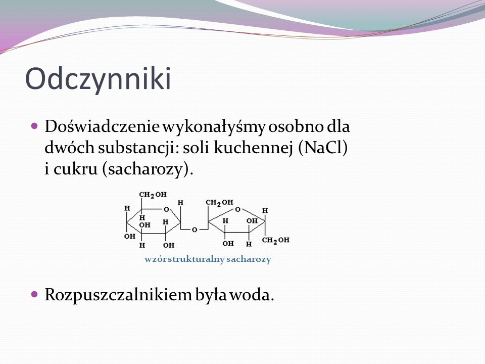 OdczynnikiDoświadczenie wykonałyśmy osobno dla dwóch substancji: soli kuchennej (NaCl) i cukru (sacharozy).