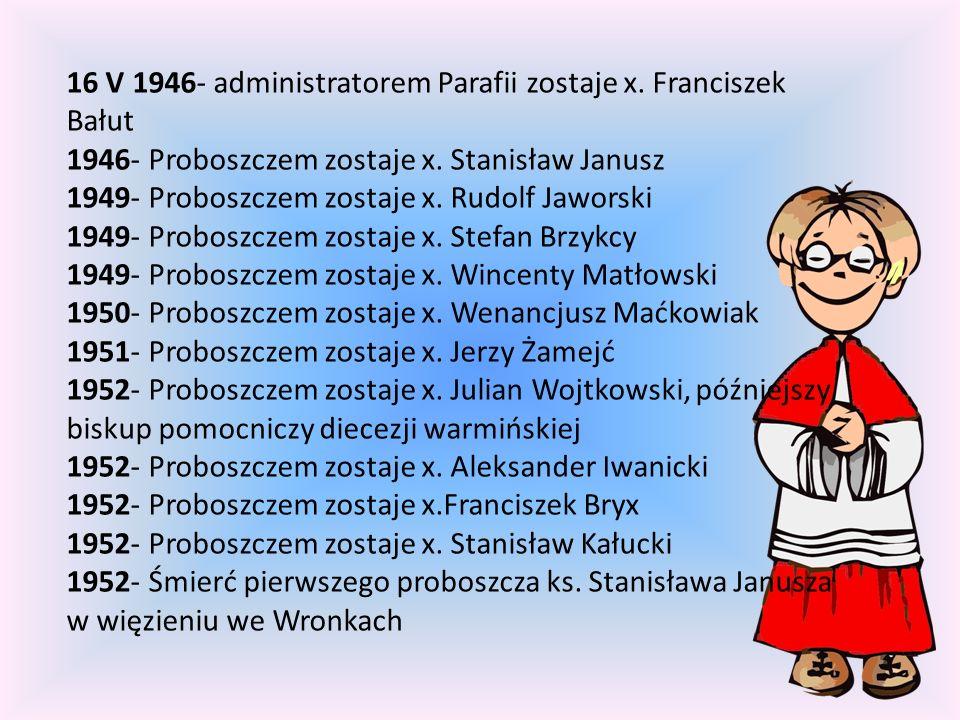 16 V 1946- administratorem Parafii zostaje x. Franciszek Bałut