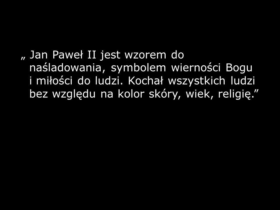 """"""" Jan Paweł II jest wzorem do naśladowania, symbolem wierności Bogu i miłości do ludzi."""