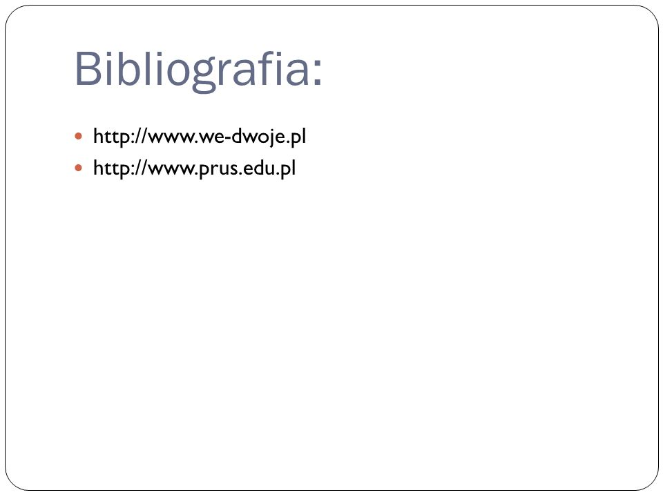 Bibliografia: http://www.we-dwoje.pl http://www.prus.edu.pl