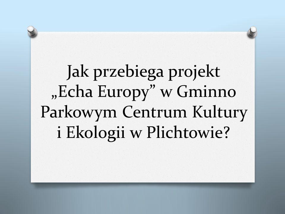 """Jak przebiega projekt """"Echa Europy w Gminno Parkowym Centrum Kultury i Ekologii w Plichtowie"""