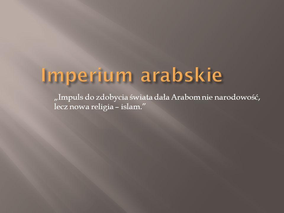 """Imperium arabskie """"Impuls do zdobycia świata dała Arabom nie narodowość, lecz nowa religia – islam."""