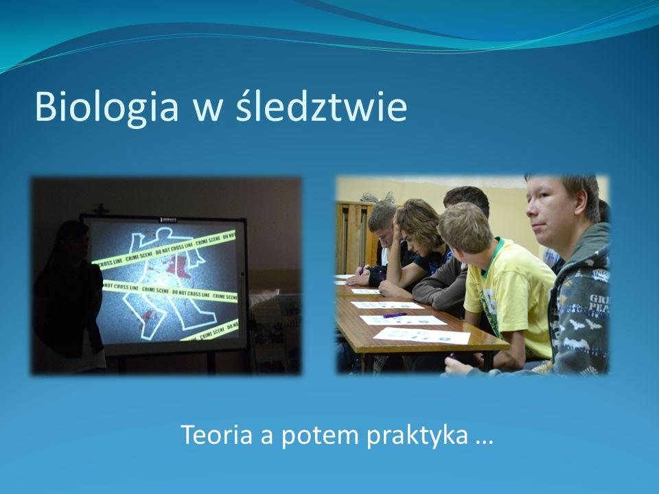 Biologia w śledztwie Teoria a potem praktyka …