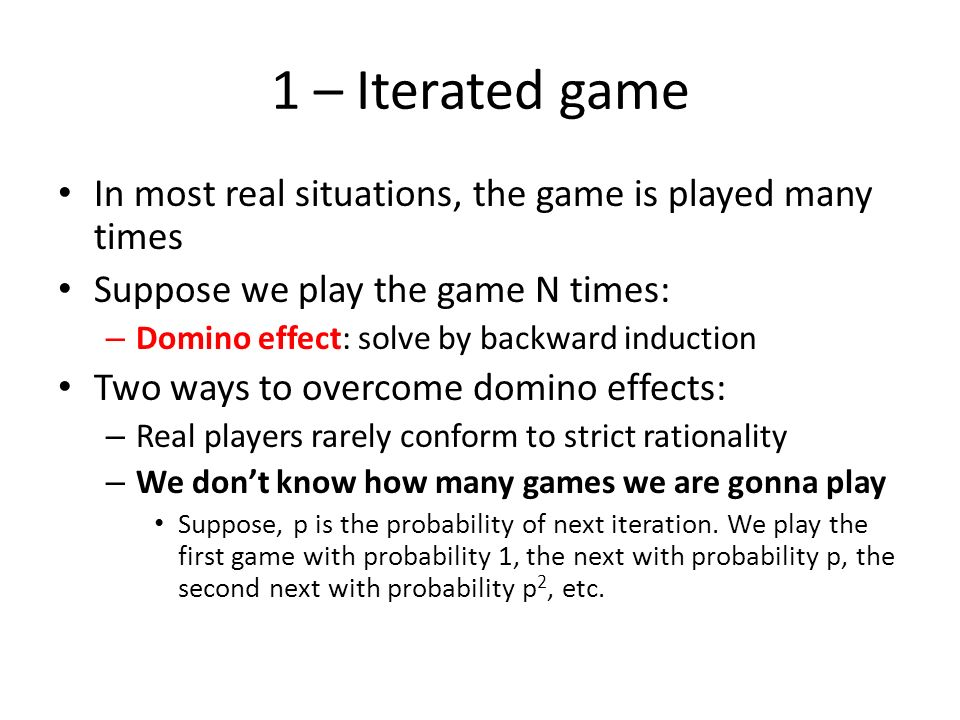 1 – Iterated game In most real situations, the game is played many times. Suppose we play the game N times: