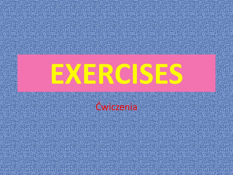 EXERCISES Ćwiczenia