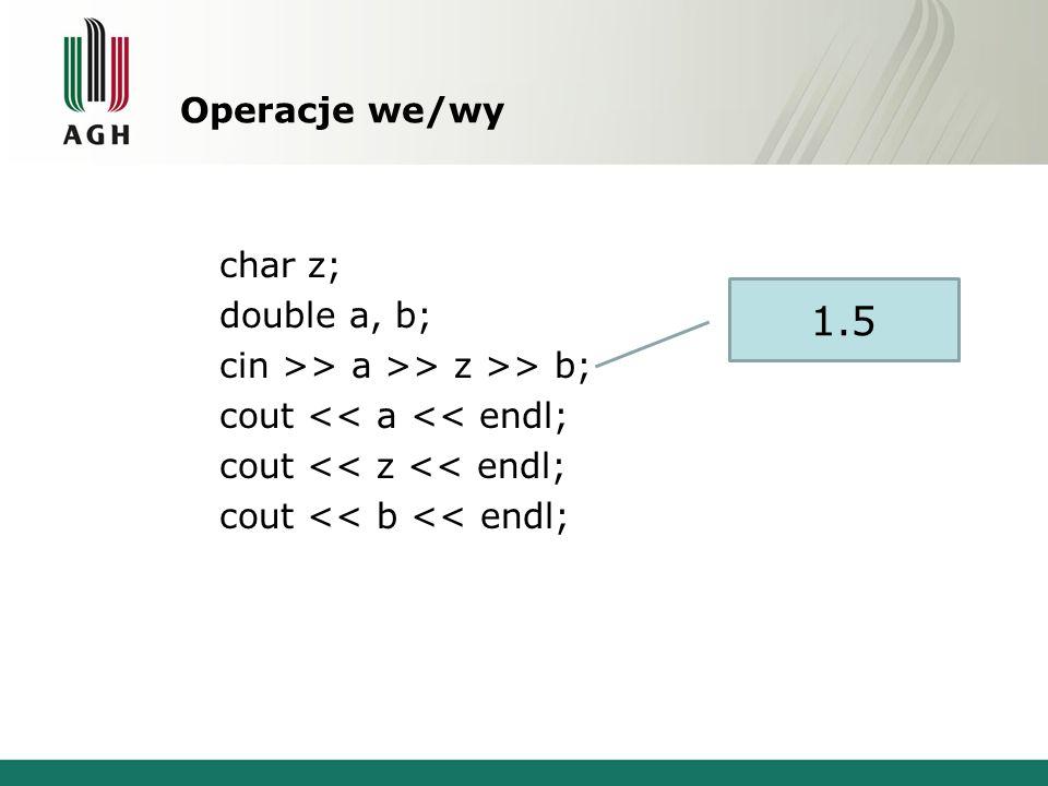 Operacje we/wy char z; double a, b; cin >> a >> z >> b; cout << a << endl; cout << z << endl; cout << b << endl;