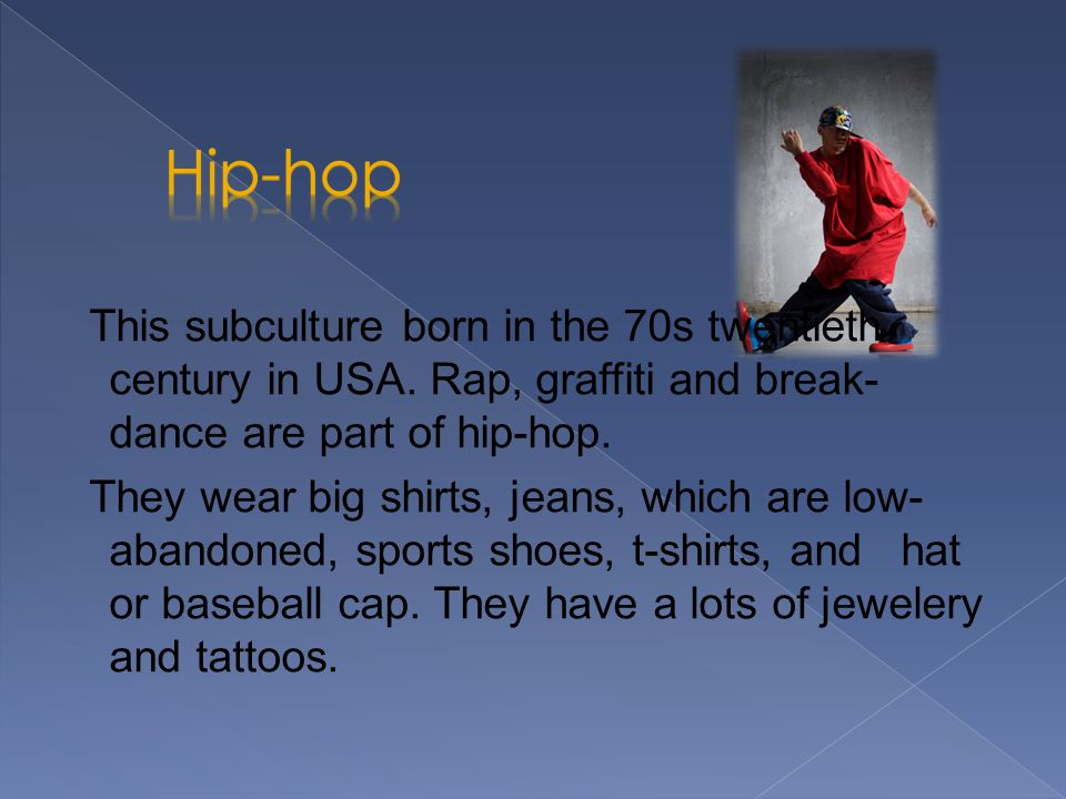 Hip-hop This subculture born in the 70s twentieth century in USA. Rap, graffiti and break-dance are part of hip-hop.
