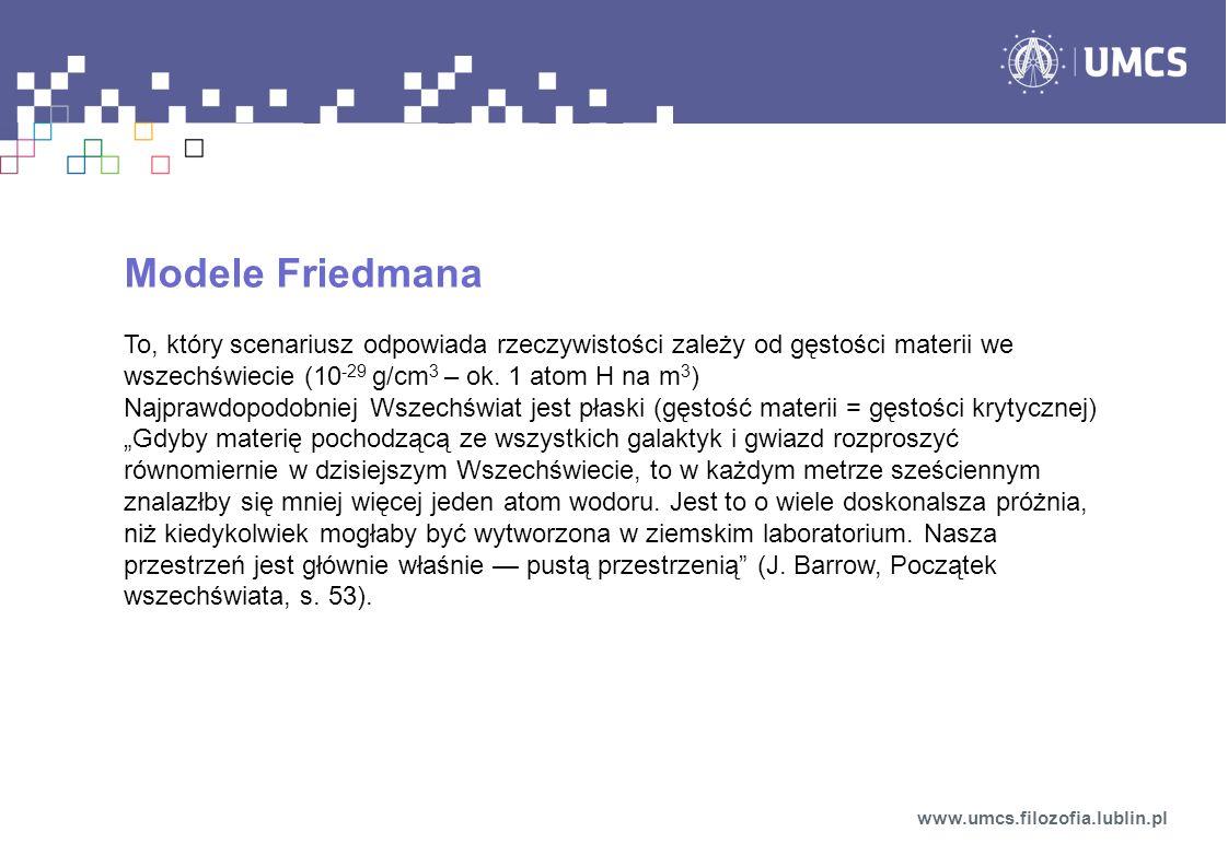 Modele Friedmana To, który scenariusz odpowiada rzeczywistości zależy od gęstości materii we wszechświecie (10-29 g/cm3 – ok. 1 atom H na m3)