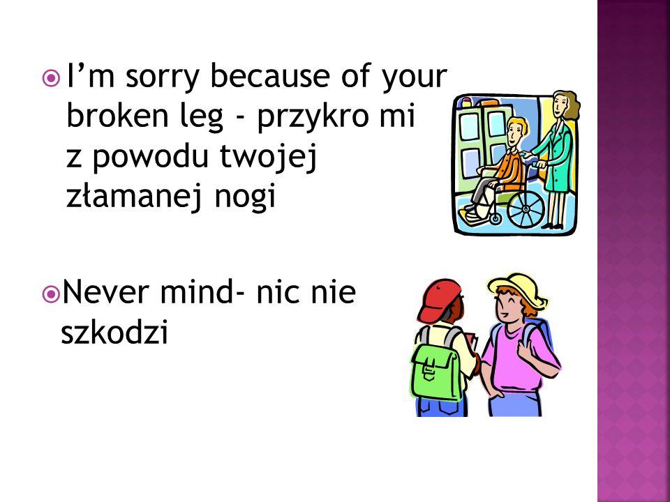 I'm sorry because of your broken leg - przykro mi z powodu twojej złamanej nogi